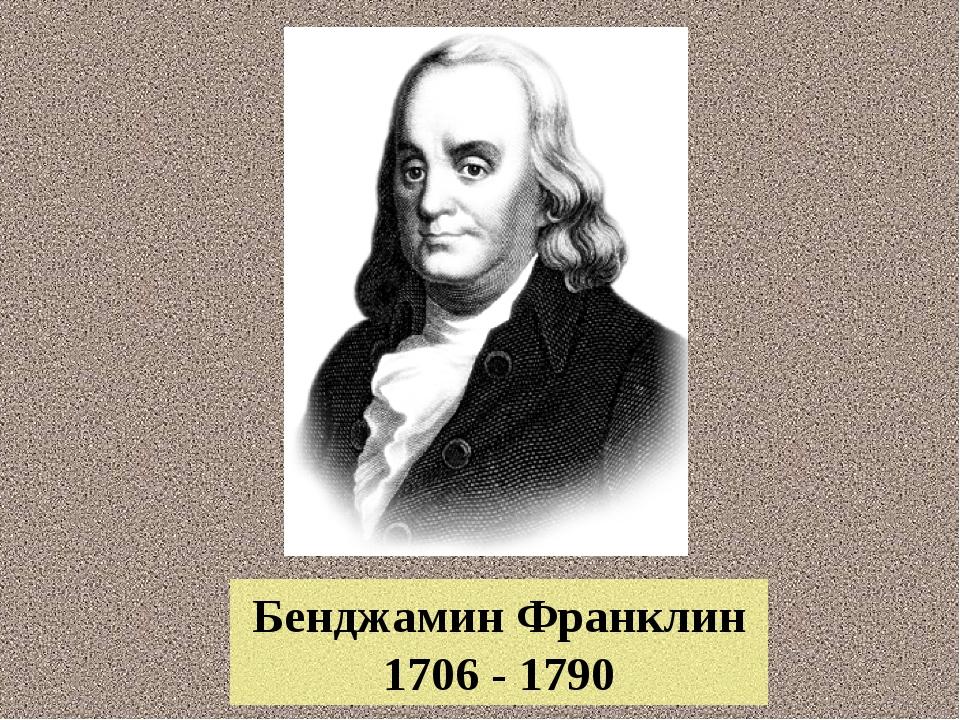 Бенджамин Франклин 1706 - 1790