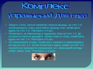 Закрыть глаза, сильно напрягая глазные мышцы, на счет 1-4, затем раскрыть гла