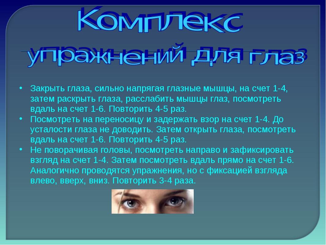 Закрыть глаза, сильно напрягая глазные мышцы, на счет 1-4, затем раскрыть гла...