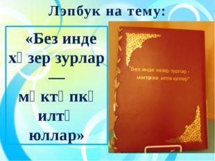 Лэпбук на тему: «Без инде хәзер зурлар — мәктәпкә илтә юллар»