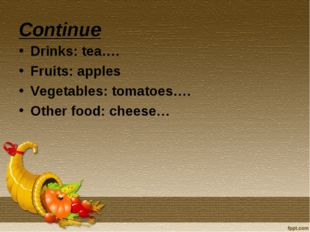 Continue Drinks: tea…. Fruits: apples Vegetables: tomatoes…. Other food: chee