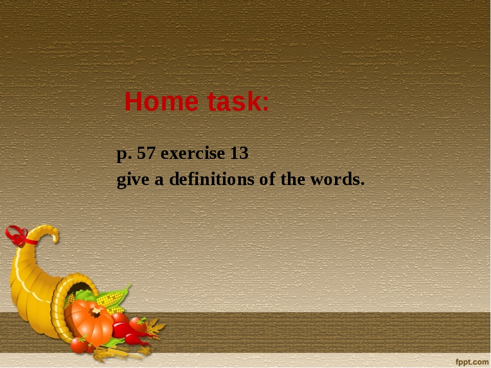 Home task: p. 57 exercise 13 give a definitions of the words.