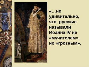 «…не удивительно, что русские называли Иоанна IV не «мучителем», но «грозным».