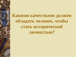 Какими качествами должен обладать человек, чтобы стать исторической личностью?