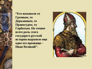 """""""Его называли то Грозным, то Державным, то Правосудом, то Горбатым. Но точнее"""