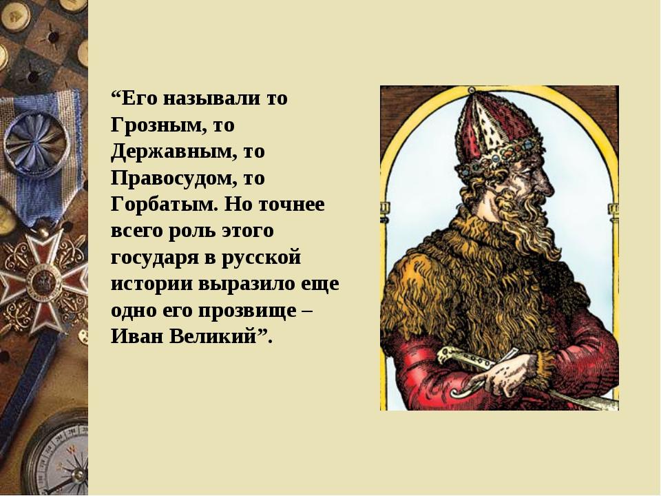 """""""Его называли то Грозным, то Державным, то Правосудом, то Горбатым. Но точнее..."""