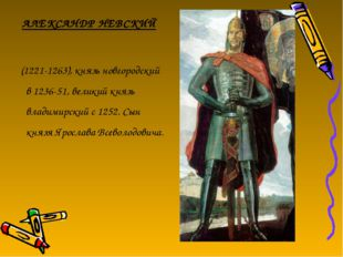 АЛЕКСАНДР НЕВСКИЙ (1221-1263), князь новгородский в 1236-51, великий князь вл