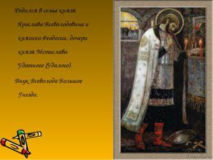 Родился в семье князя Ярослава Всеволодовича и княгини Феодосии, дочери княз