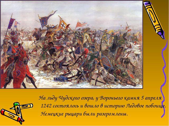 На льду Чудского озера, у Вороньего камня 5 апреля 1242 состоялось и вошло в...
