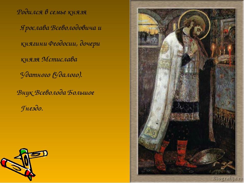 Родился в семье князя Ярослава Всеволодовича и княгини Феодосии, дочери княз...