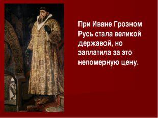 При Иване Грозном Русь стала великой державой, но заплатила за это непомерную