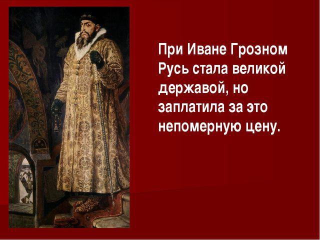 При Иване Грозном Русь стала великой державой, но заплатила за это непомерную...