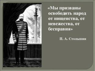 «Мы призваны освободить народ от нищенства, от невежества, от бесправия» П. А
