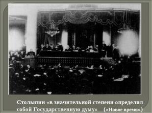 Столыпин «в значительной степени определил собой Государственную думу» («Ново