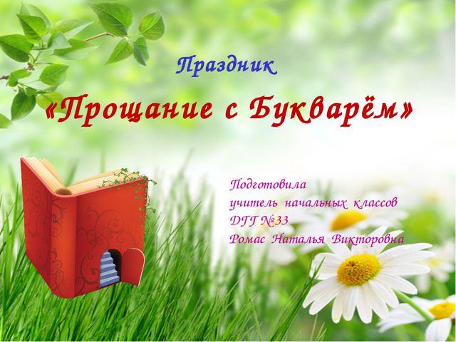 Праздник «Прощание с Букварём» Подготовила учитель начальных классов ДГГ № 33...