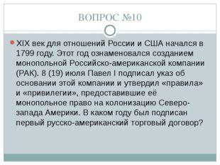 ВОПРОС №10 XIX век для отношений России и США начался в 1799 году. Этот год о