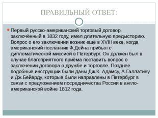 ПРАВИЛЬНЫЙ ОТВЕТ: Первый русско-американский торговый договор, заключённый в