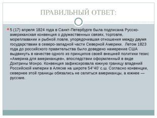 ПРАВИЛЬНЫЙ ОТВЕТ: 5 (17) апреля 1824 года в Санкт-Петербурге была подписана Р