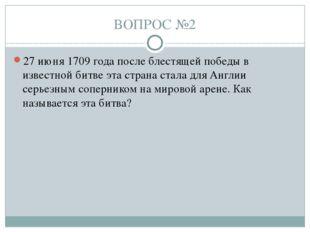 ВОПРОС №2 27 июня 1709 года после блестящей победы в известной битве эта стра