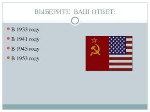 ВЫБЕРИТЕ ВАШ ОТВЕТ: В 1933 году В 1941 году В 1945 году В 1953 году