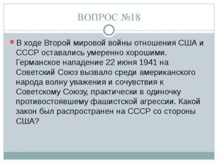 ВОПРОС №18 В ходе Второй мировой войны отношения США и СССР оставались умерен