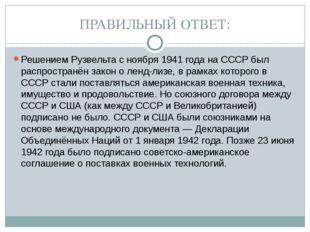 ПРАВИЛЬНЫЙ ОТВЕТ: Решением Рузвельта с ноября 1941 года на СССР был распростр