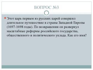ВОПРОС №3 Этот царь первым из русских царей совершил длительное путешествие в