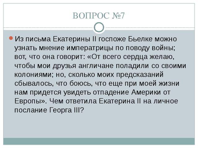 ВОПРОС №7 Из письма Екатерины II госпоже Бьелке можно узнать мнение императри...