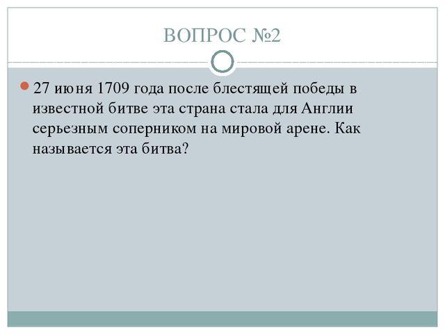 ВОПРОС №2 27 июня 1709 года после блестящей победы в известной битве эта стра...
