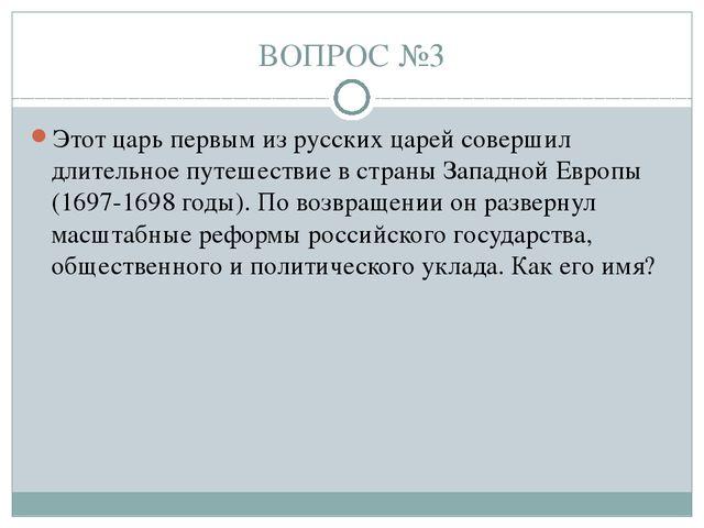 ВОПРОС №3 Этот царь первым из русских царей совершил длительное путешествие в...