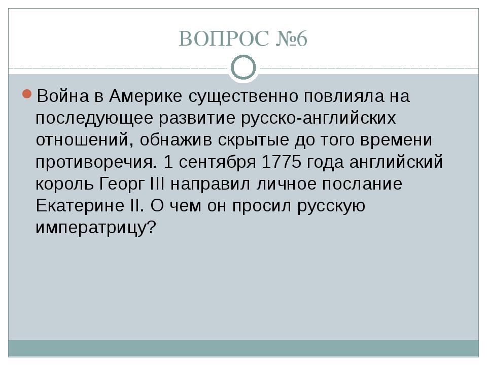 ВОПРОС №6 Война в Америке существенно повлияла на последующее развитие русско...