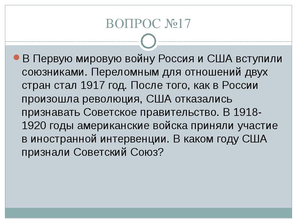 ВОПРОС №17 В Первую мировую войну Россия и США вступили союзниками. Переломны...