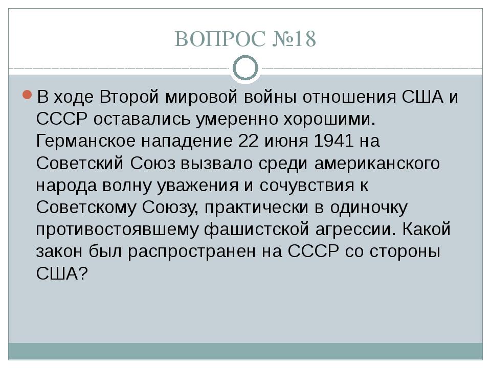 ВОПРОС №18 В ходе Второй мировой войны отношения США и СССР оставались умерен...