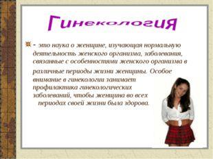 - это наука о женщине, изучающая нормальную деятельность женского организма,