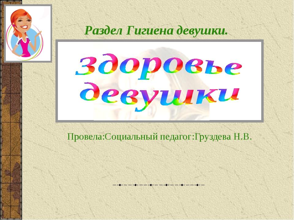 Провела:Социальный педагог:Груздева Н.В. Раздел Гигиена девушки.