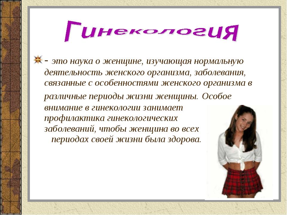 - это наука о женщине, изучающая нормальную деятельность женского организма,...
