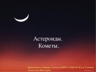 Астероиды. Кометы. Выполнила ученица 3 класса МБОУ СОШ № 42 г.о. Самары Леонт