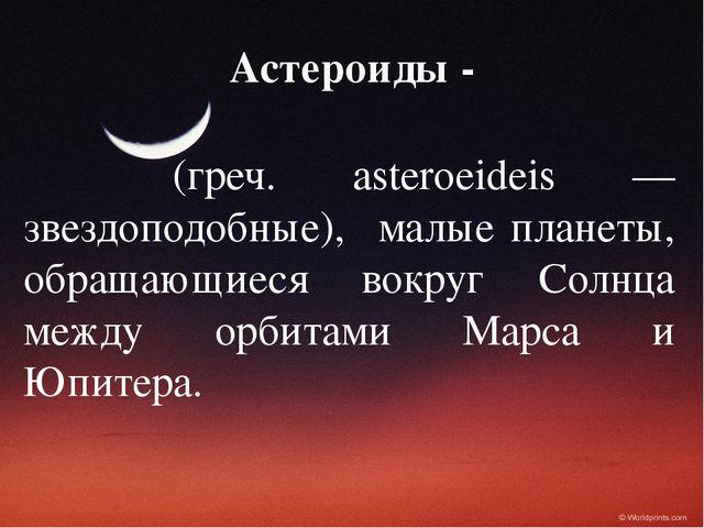 Астероиды - (греч. asteroeideis — звездоподобные), малые планеты, обращающиес...