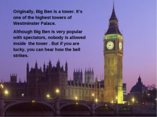 Originally, Big Ben is a tower. It's one of the highest towers of Westminster