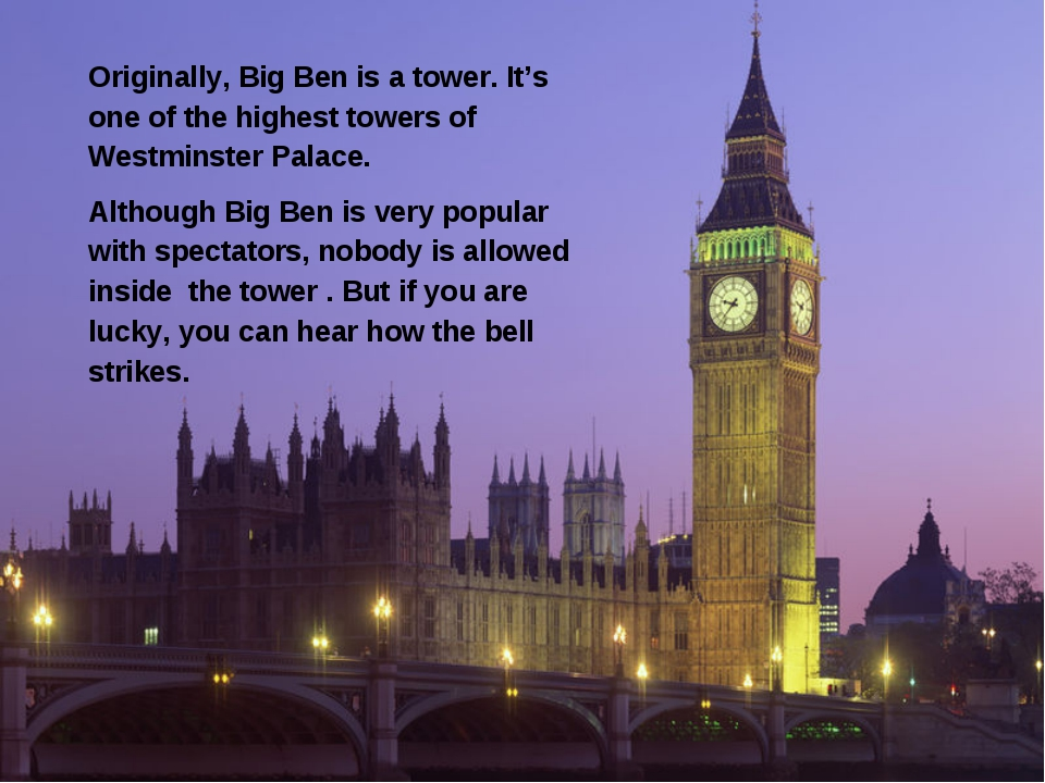 Originally, Big Ben is a tower. It's one of the highest towers of Westminster...