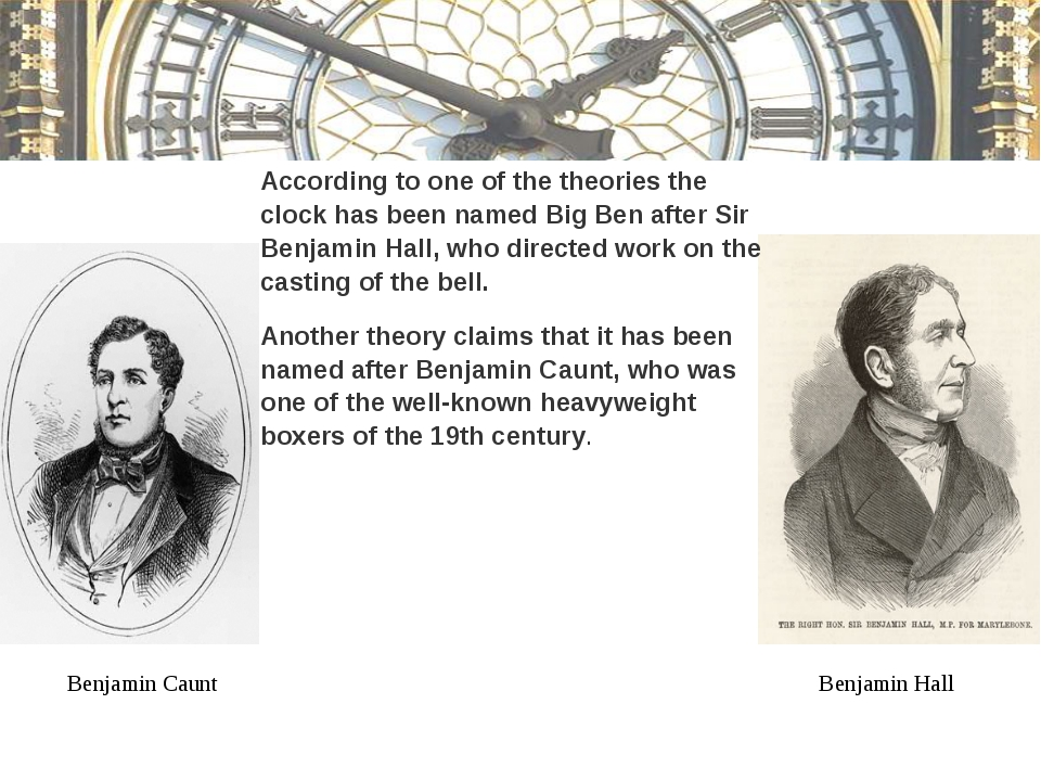 According to one of the theories the clock has been named Big Ben after Sir B...