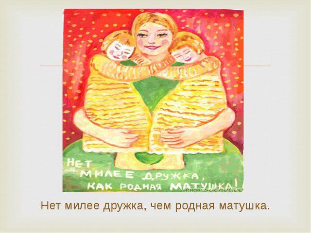 Нет милее дружка, чем родная матушка.