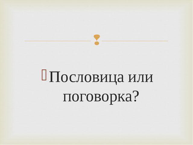 Пословица или поговорка?