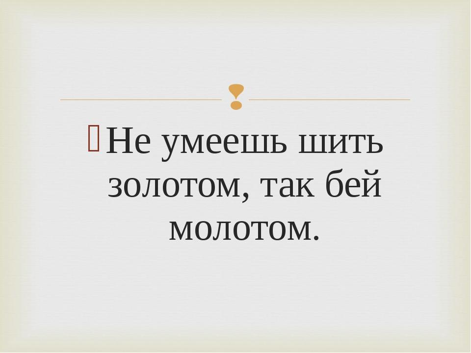 Не умеешь шить золотом, так бей молотом.