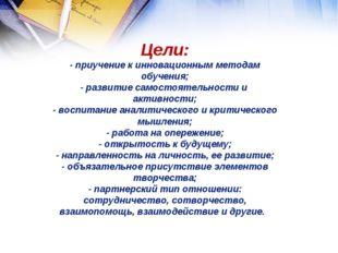 Цели: - приучение к инновационным методам обучения; - развитие самостоятельн