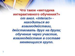 * , Что такое «методика интерактивного обучения?» от англ. «interact» - наход