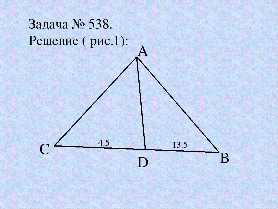 Задача № 538. Решение ( рис.1): A C D B 4.5 13.5