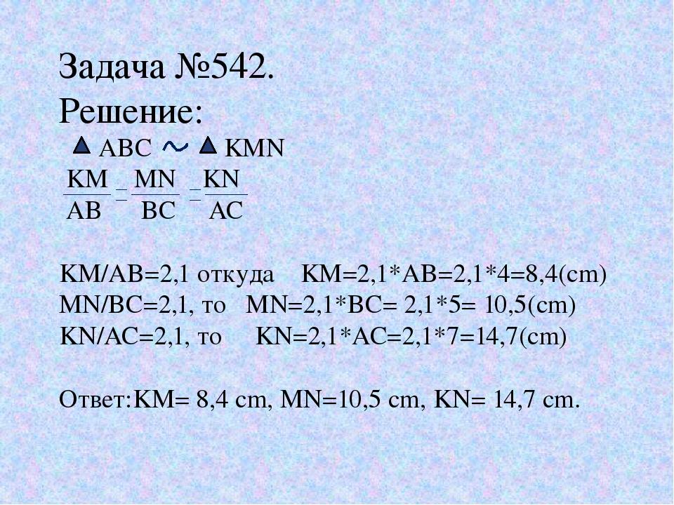 Задача №542. Решение: ABC KMN KM MN KN AB BC AC KM/AB=2,1 откуда KM=2,1*AB=2,...