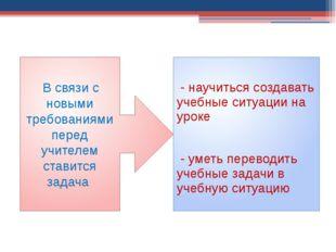 - научиться создавать учебные ситуации на уроке - уметь переводить учебные з