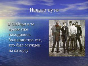 Начало пути В Сибири в то время уже находилось большинство тех, кто был осужд